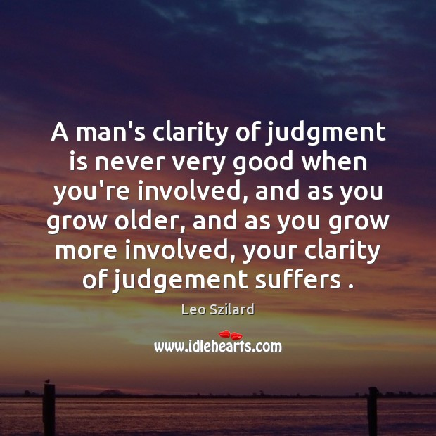 A man's clarity of judgment is never very good when you're involved, Leo Szilard Picture Quote