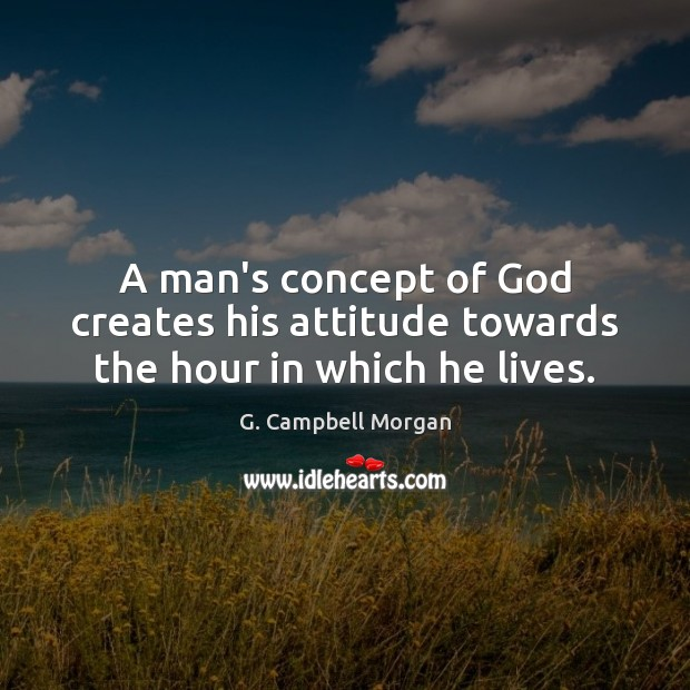 A man's concept of God creates his attitude towards the hour in which he lives. G. Campbell Morgan Picture Quote