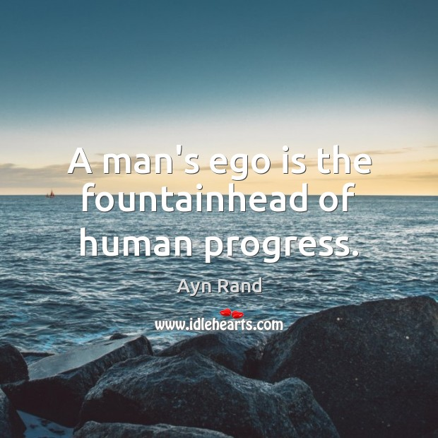 Image, A man's ego is the fountainhead of human progress.