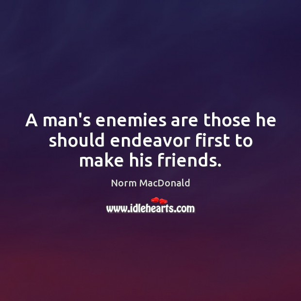 A man's enemies are those he should endeavor first to make his friends. Norm MacDonald Picture Quote