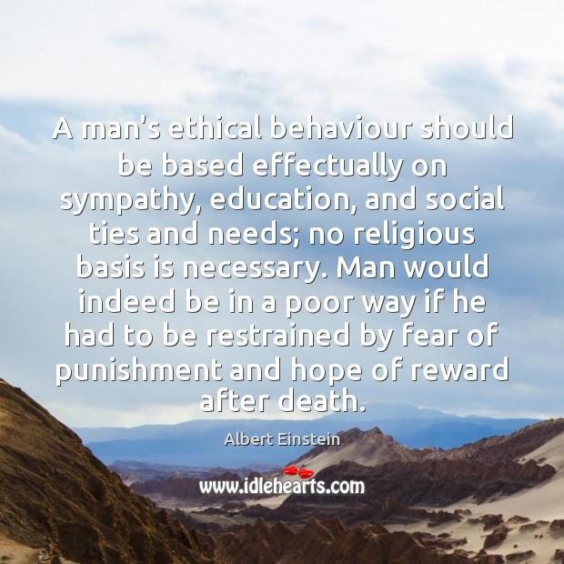 A man's ethical behaviour should be based effectually on sympathy, education, and Image