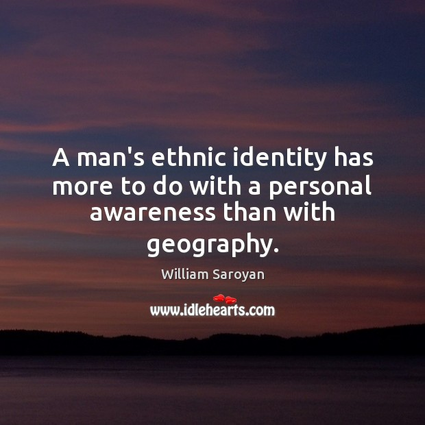 A man's ethnic identity has more to do with a personal awareness than with geography. William Saroyan Picture Quote