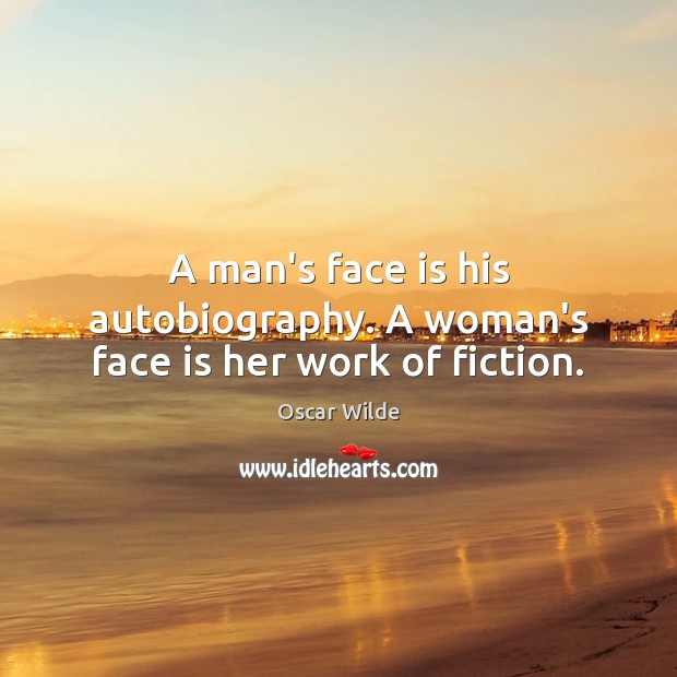 Image, A man's face is his autobiography. A woman's face is her work of fiction.