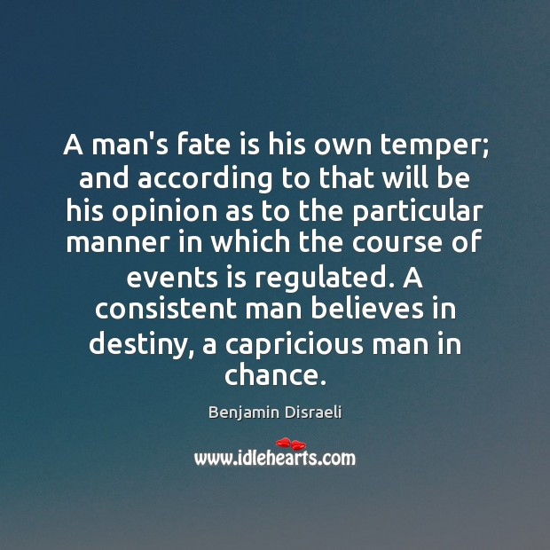 A man's fate is his own temper; and according to that will Benjamin Disraeli Picture Quote