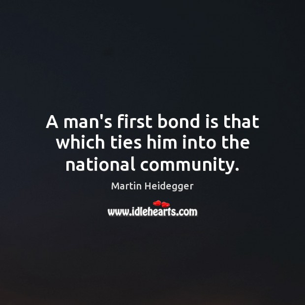 A man's first bond is that which ties him into the national community. Martin Heidegger Picture Quote