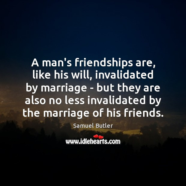 A man's friendships are, like his will, invalidated by marriage – but Samuel Butler Picture Quote