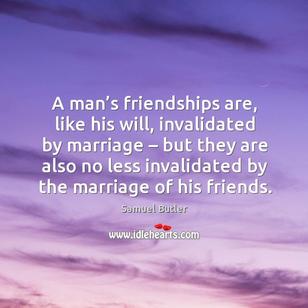 A man's friendships are, like his will, invalidated by marriage Image
