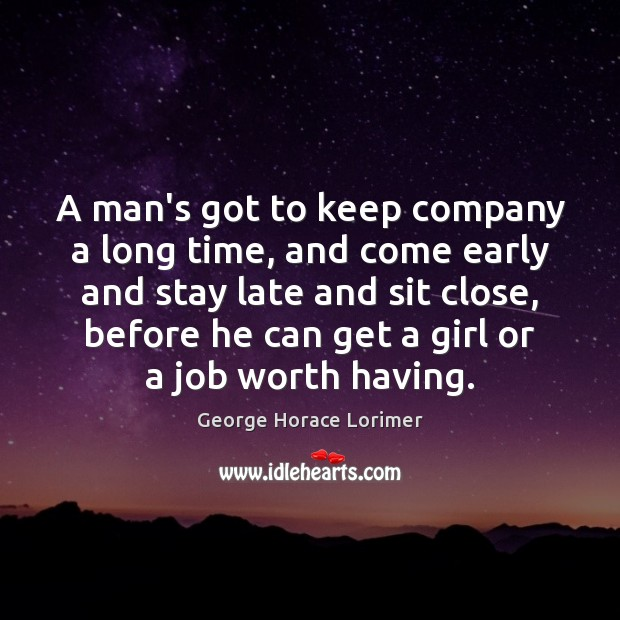 A man's got to keep company a long time, and come early Image