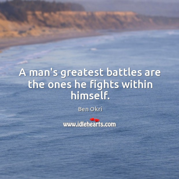 A man's greatest battles are the ones he fights within himself. Ben Okri Picture Quote