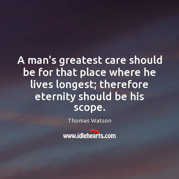A man's greatest care should be for that place where he lives Thomas Watson Picture Quote