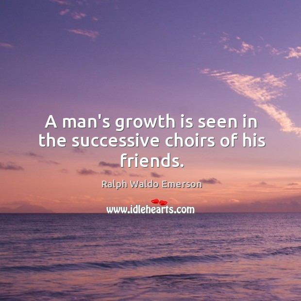 Image, A man's growth is seen in the successive choirs of his friends.