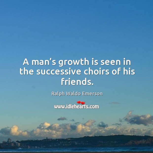 A man's growth is seen in the successive choirs of his friends. Image