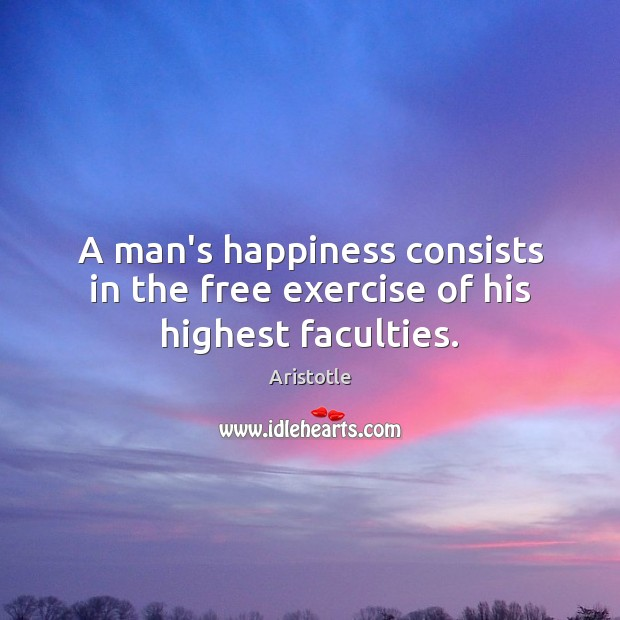 A man's happiness consists in the free exercise of his highest faculties. Exercise Quotes Image