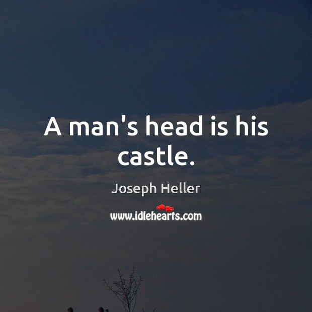 A man's head is his castle. Joseph Heller Picture Quote