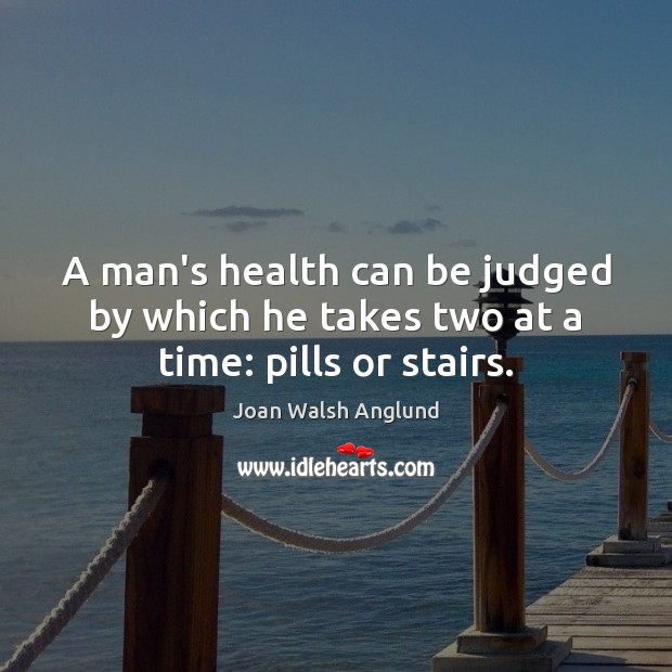 Image, A man's health can be judged by which he takes two at a time: pills or stairs.