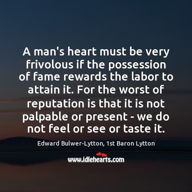 Image, A man's heart must be very frivolous if the possession of fame