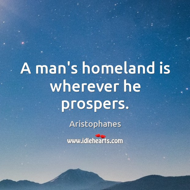 Image, A man's homeland is wherever he prospers.