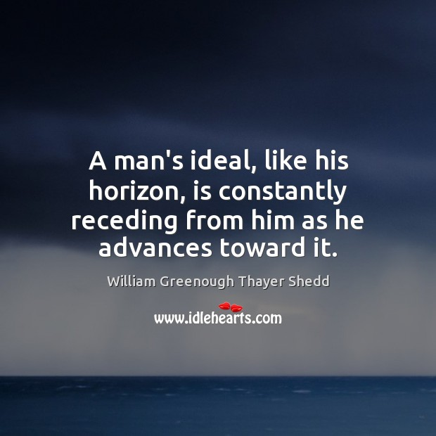 A man's ideal, like his horizon, is constantly receding from him as he advances toward it. Image