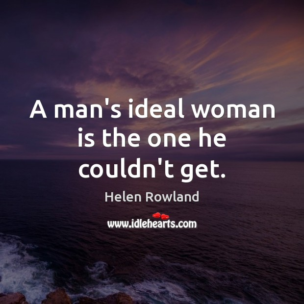 Helen Rowland Picture Quote image saying: A man's ideal woman is the one he couldn't get.