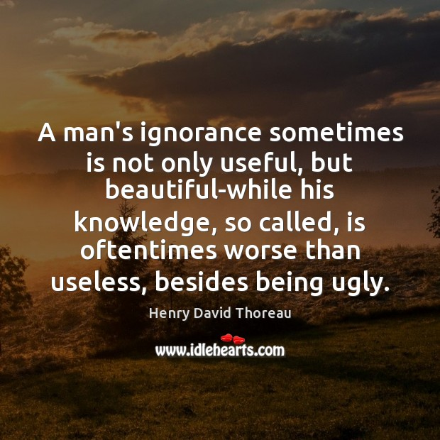 Image, A man's ignorance sometimes is not only useful, but beautiful-while his knowledge,