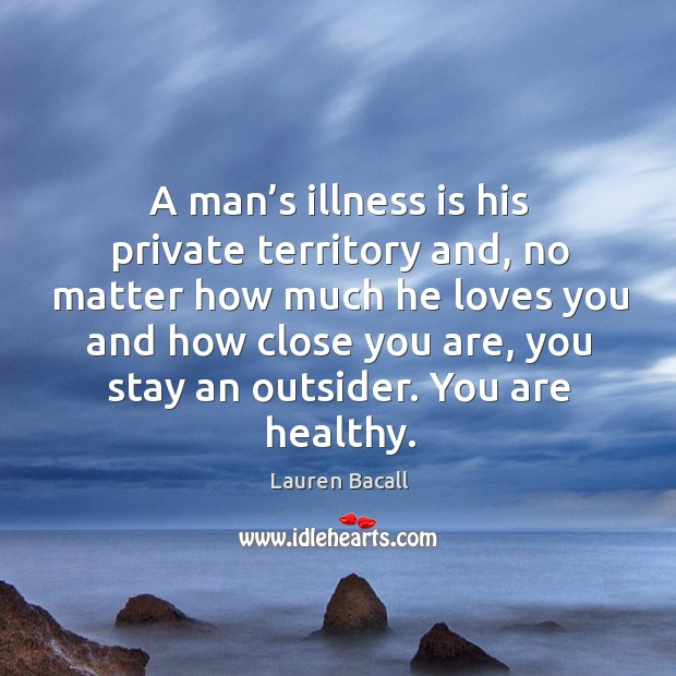 Image, A man's illness is his private territory and, no matter how much he loves you and how