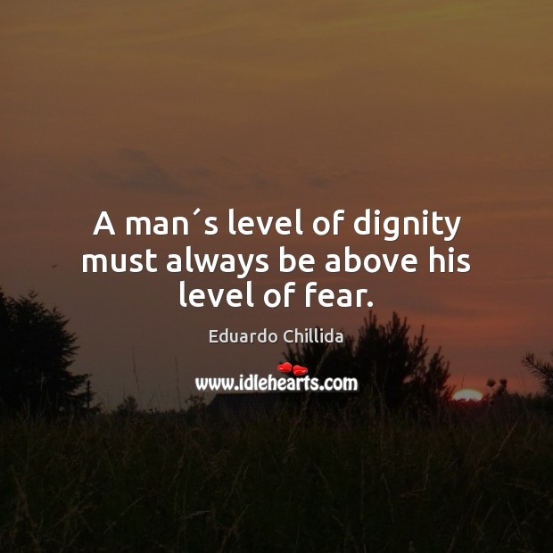 A man´s level of dignity must always be above his level of fear. Image