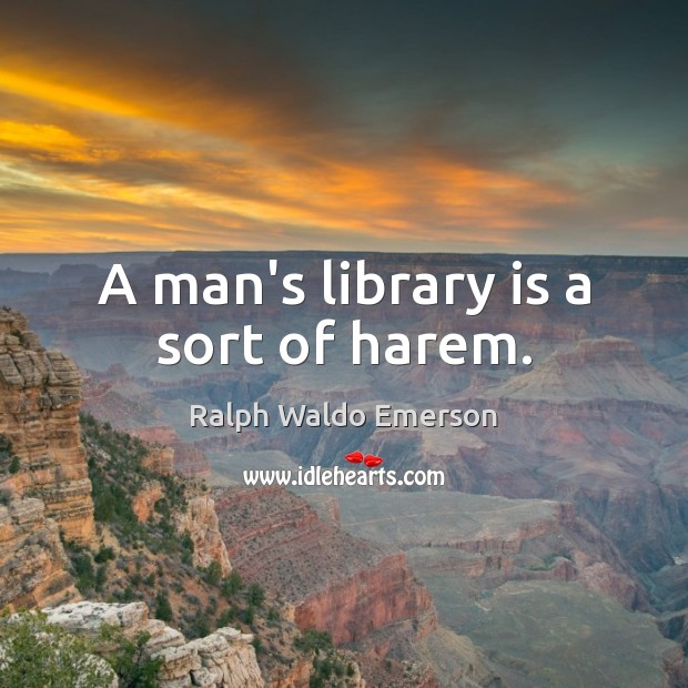 A man's library is a sort of harem. Image