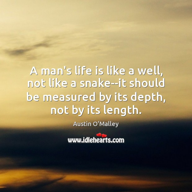 A man's life is like a well, not like a snake–it should Austin O'Malley Picture Quote