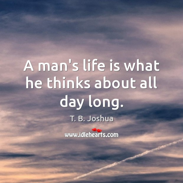 A man's life is what he thinks about all day long. T. B. Joshua Picture Quote