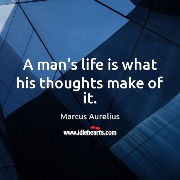 A man's life is what his thoughts make of it. Marcus Aurelius Picture Quote
