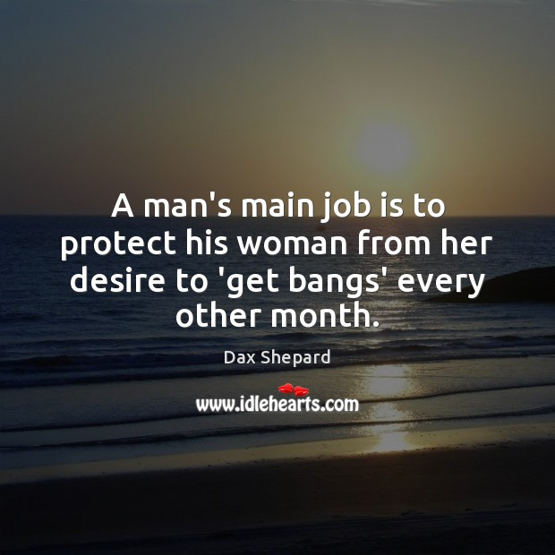 A man's main job is to protect his woman from her desire to 'get bangs' every other month. Image