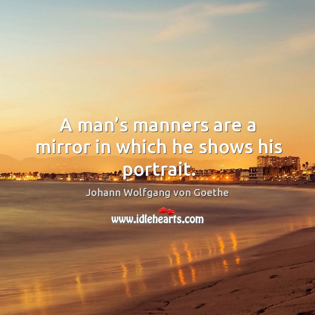 A man's manners are a mirror in which he shows his portrait. Image