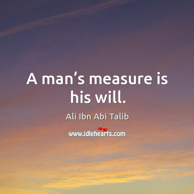 A man's measure is his will. Ali Ibn Abi Talib Picture Quote