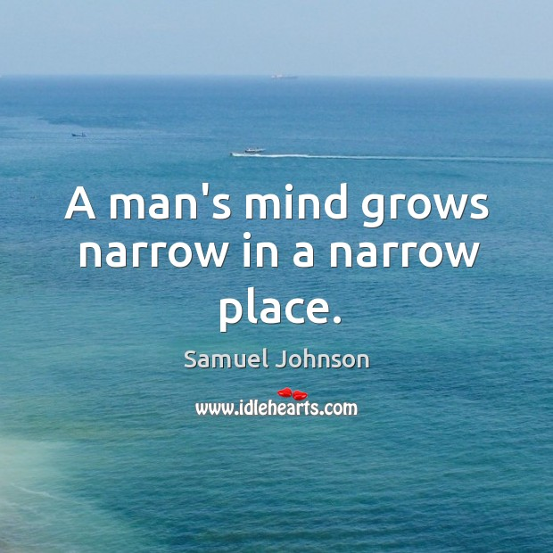 Image, A man's mind grows narrow in a narrow place.