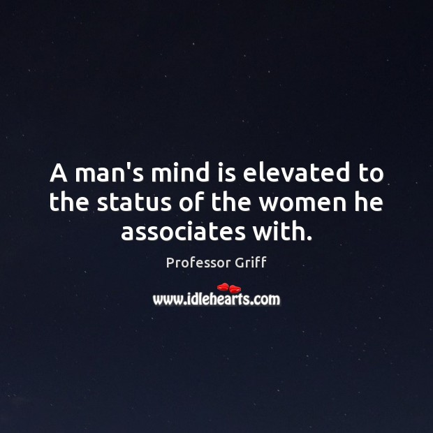 A man's mind is elevated to the status of the women he associates with. Image