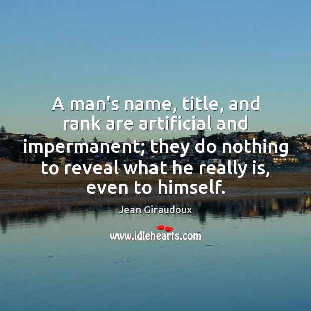 A man's name, title, and rank are artificial and impermanent; they do Jean Giraudoux Picture Quote