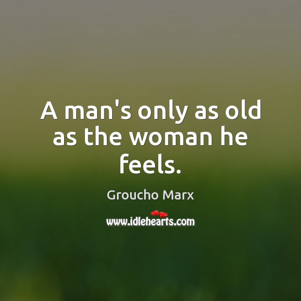 A man's only as old as the woman he feels. Image