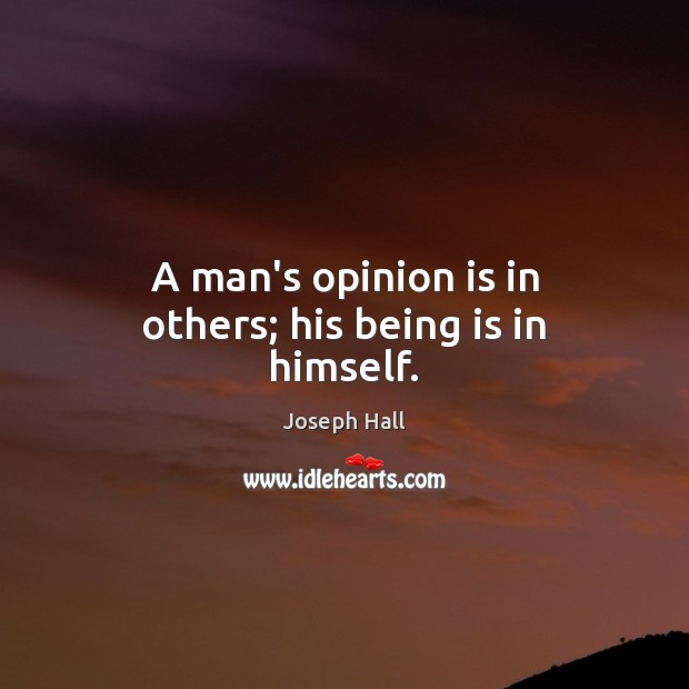 A man's opinion is in others; his being is in himself. Joseph Hall Picture Quote