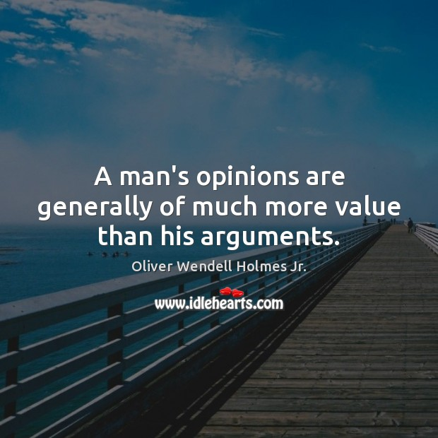 A man's opinions are generally of much more value than his arguments. Image