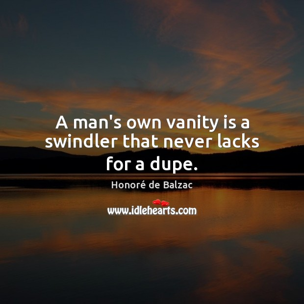 Image, A man's own vanity is a swindler that never lacks for a dupe.