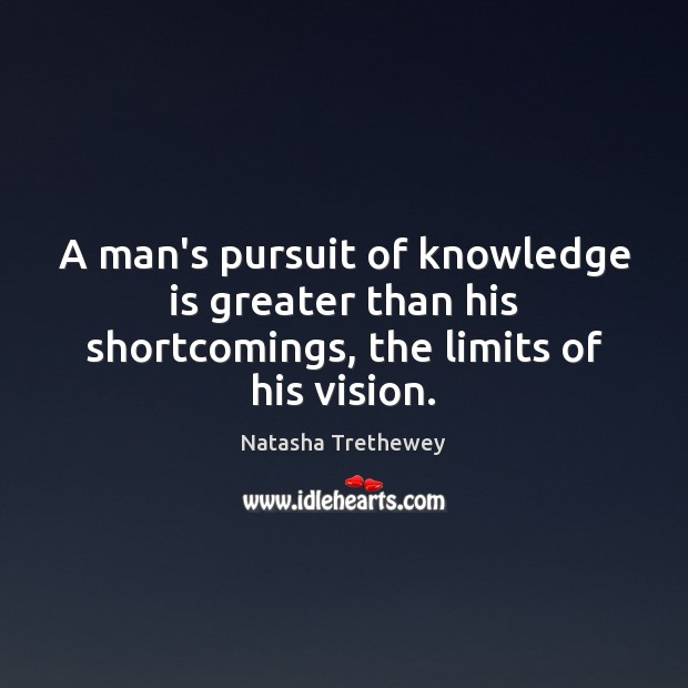 A man's pursuit of knowledge is greater than his shortcomings, the limits of his vision. Image