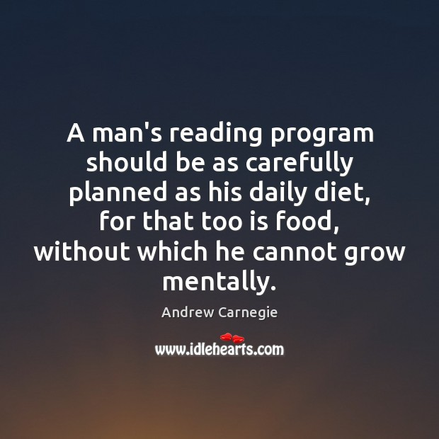 A man's reading program should be as carefully planned as his daily Andrew Carnegie Picture Quote