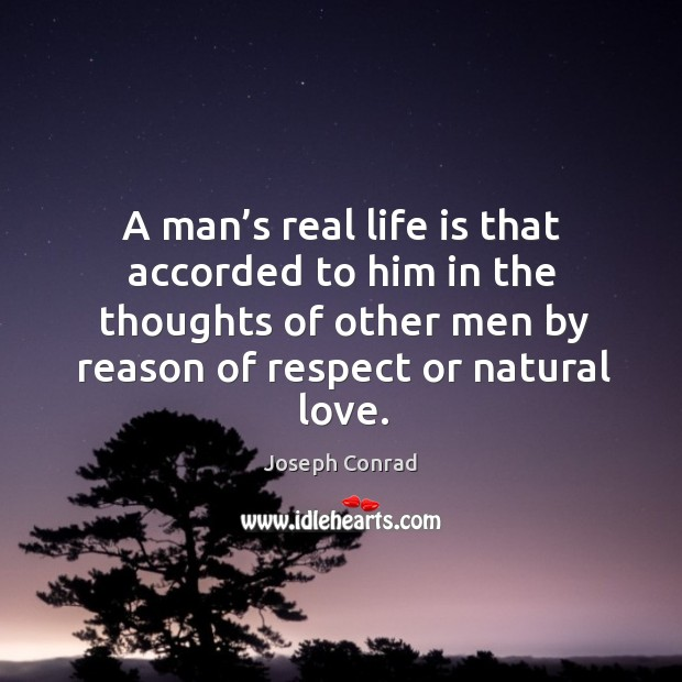 A man's real life is that accorded to him in the thoughts of other men by reason of respect or natural love. Image