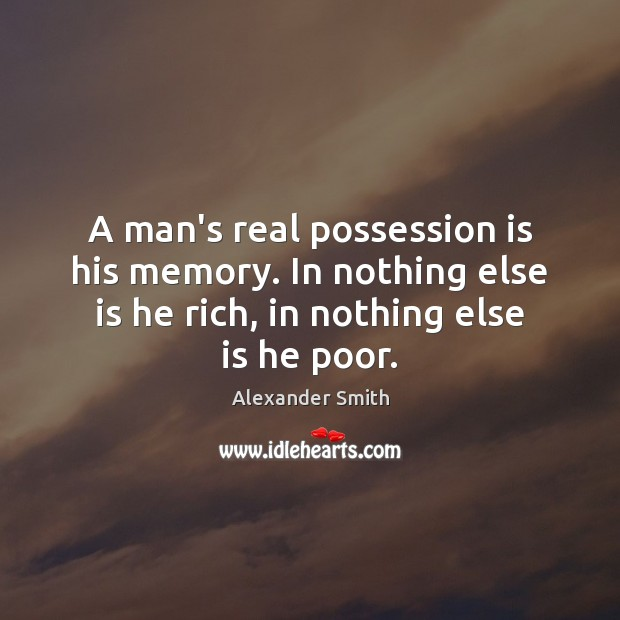 A man's real possession is his memory. In nothing else is he Alexander Smith Picture Quote