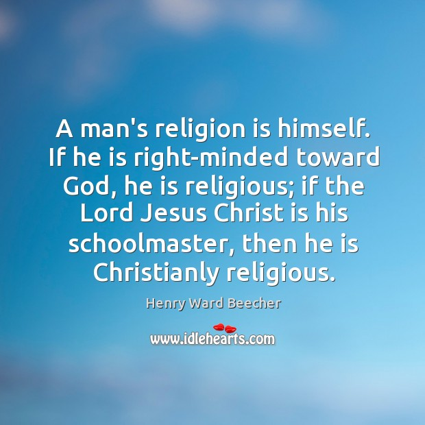 Image, A man's religion is himself. If he is right-minded toward God, he