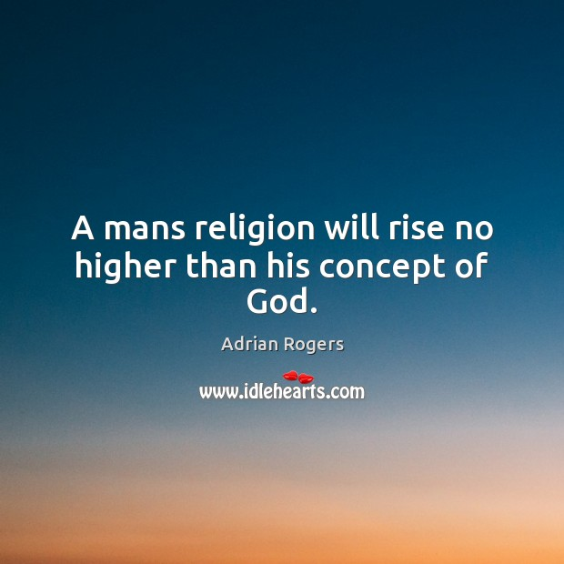 Image, A mans religion will rise no higher than his concept of God.