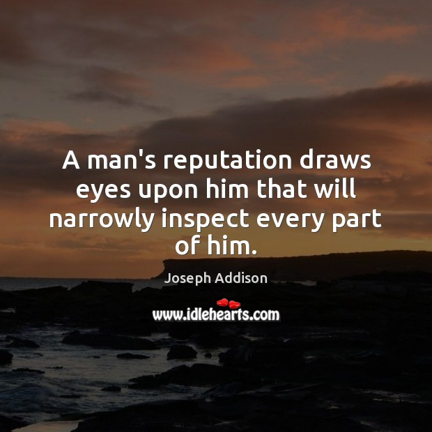 A man's reputation draws eyes upon him that will narrowly inspect every part of him. Joseph Addison Picture Quote