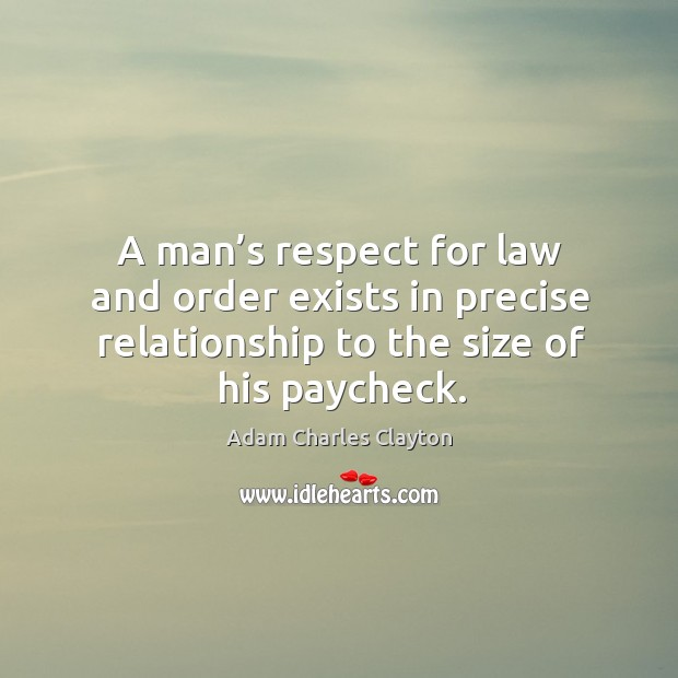 A man's respect for law and order exists in precise relationship to the size of his paycheck. Image