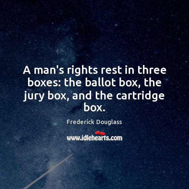 A man's rights rest in three boxes: the ballot box, the jury box, and the cartridge box. Frederick Douglass Picture Quote