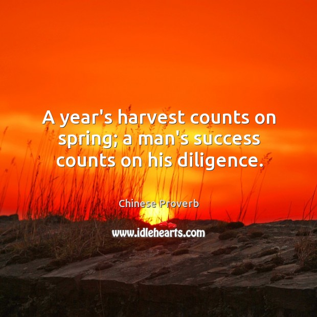 Image, A year's harvest counts on spring; a man's success counts on his diligence.